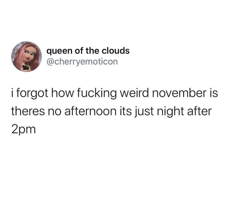 Text - queen of the clouds @cherryemoticon i forgot how fucking weird november is theres no afternoon its just night after 2pm
