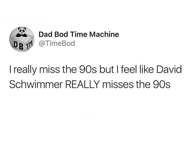 Text - Dad Bod Time Machine @TimeBod I really miss the 90s but I feel like David Schwimmer REALLY misses the 90s