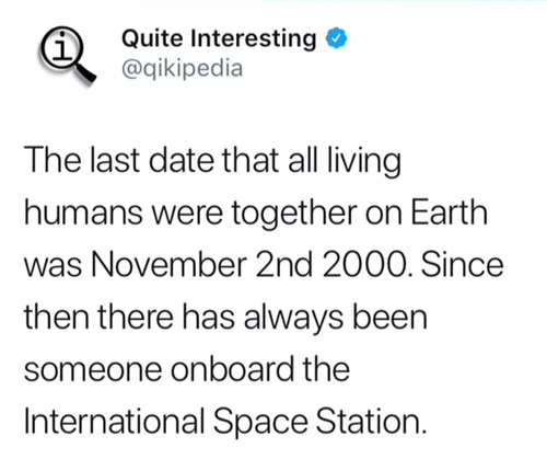 Text - Quite Interesting @qikipedia The last date that all living humans were together on Earth November 2nd 2000. Since then there has always been someone onboard the International Space Station.