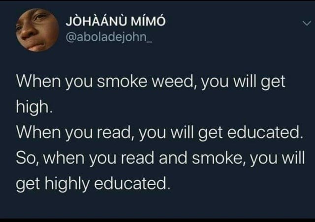 Text - JOHAÁNU MIMÓ @aboladejohn_ When you smoke weed, you will get high. When you read, you will get educated So, when you read and smoke, you will get highly educated.
