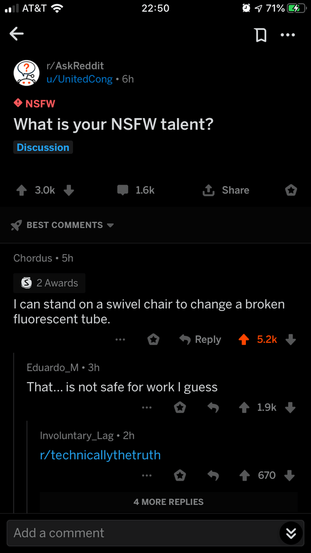 Text - 71% 2 22:50 AT&T r/AskReddit u/UnitedCong 6h NSFW What is your NSFW talent? Discussion t Share 3.0k 1.6k BEST COMMENTS Chordus 5h S 2 Awards I can stand ona swivel chair to change a broken fluorescent tube. Reply 5.2k Eduardo_M 3h That... is not safe for workI guess 1.9k Involuntary_Lag 2h r/technicallythetruth 670 4 MORE REPLIES Add a comment »