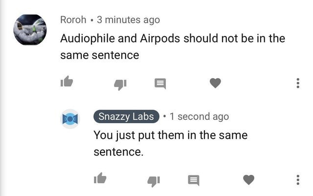 Text - Roroh 3 minutes ago Audiophile and Airpods should not be in the same sentence Snazzy Labs 1 second ago You just put them in the same sentence.