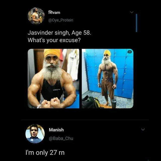 Bodybuilding - RIvam @Oye_Protein Jasvinder singh, Age 58. What's your excuse? 12 Manish @Baba Chu I'm only 27 rn