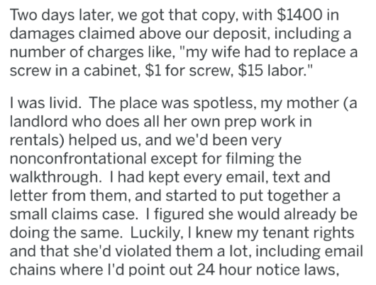 """Text - Two days later, we got that copy, with $1400 in damages claimed above our deposit, including a number of charges like, """"my wife had to replace a screw in a cabinet, $1 for screw, $15 labor."""" I was livid. The place was spotless, my mother (a landlord who does all her own prep work in rentals) helped us, and we'd been very nonconfrontational except for filming the walkthrough. I had kept every email, text and letter from them, and started to put together a small claims case. I figured she w"""