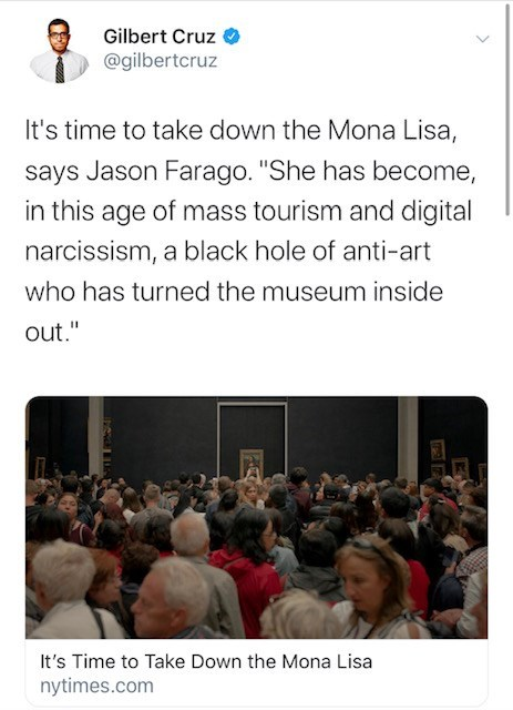 """Text - Gilbert Cruz @gilbertcruz It's time to take down the Mona Lisa, says Jason Farago. """"She has become, in this age of mass tourism and digital narcissism, a black hole of anti-art who has turned the museum inside out."""" It's Time to Take Down the Mona Lisa nytimes.com"""