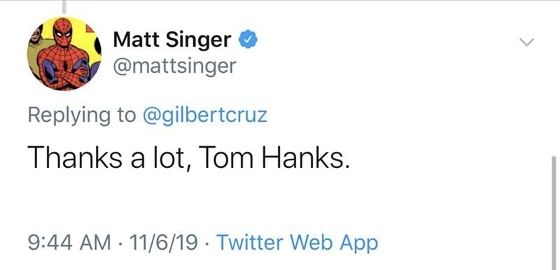 Text - Matt Singer @mattsinger Replying to @gilbertcruz Thanks a lot, Tom Hanks. 9:44 AM 11/6/19 Twitter Web App