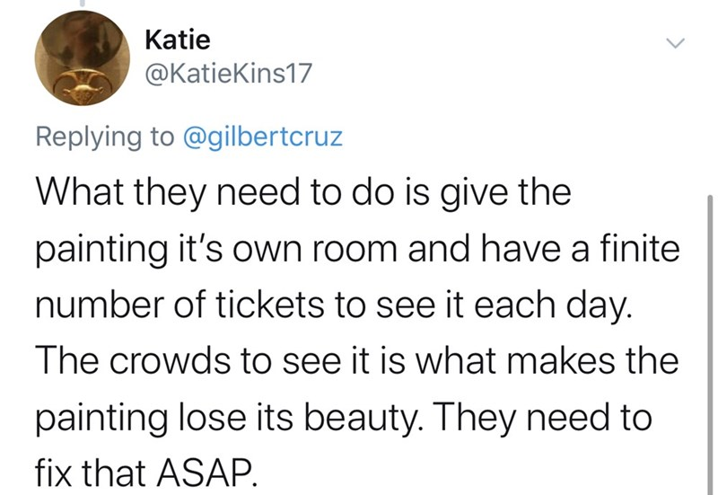 Text - Katie @KatieKins17 Replying to @gilbertcruz What they need to do is give the painting it's Own room and have a finite number of tickets to see it each day. The crowds to see it is what makes the painting lose its beauty. They need to fix that ASAP.