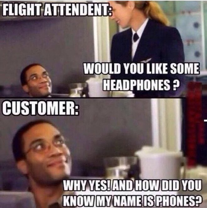 Internet meme - FLIGHT ATTENDENT: WOULD YOU LIKE SOME HEADPHONES? CUSTOMER: WHY YES!AND HOW DID YOU KNOW MYNAME IS PHONES?