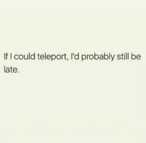 Text - If I could teleport, I'd probably still be late.