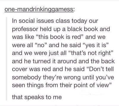 "Text - one-mandrinkinggamess: In social issues class today our professor held up a black book and was like ""this book is red"" and we were all ""no"" and he said ""yes it is"" and we were just all ""that's not right"" and he turned it around and the back cover was red and he said ""Don't tell somebody they're wrong until you've seen things from their point of view"" that speaks to me"