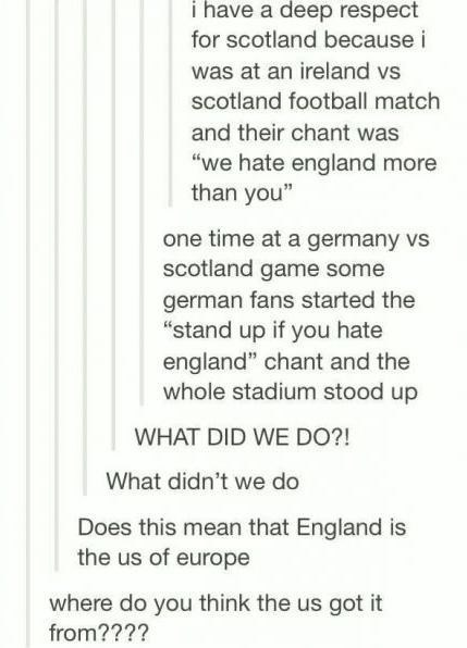 "Text - i have a deep respect for scotland because i was at an ireland vs scotland football match and their chant was ""we hate england more than you"" one time at a germany vs scotland game some german fans started the ""stand up if you hate england"" chant and the whole stadium stood up WHAT DID WE DO?! What didn't we do Does this mean that England is the us of europe where do you think the us got it from????"