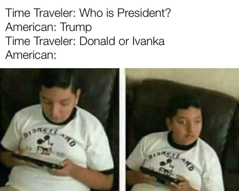 Text - Time Traveler: Who is President? American: Trump Time Traveler: Donald or Ivanka American: RD