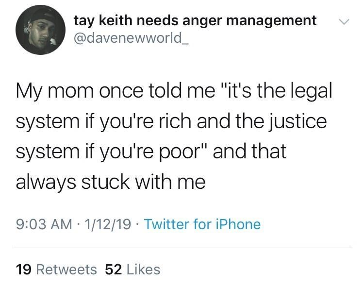 "Text - tay keith needs anger management @davenewworld My mom once told me ""it's the legal system if you're rich and the justice system if you're poor"" and that always stuck with me 9:03 AM 1/12/19 Twitter for iPhone 19 Retweets 52 Likes"