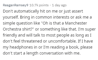"""Text - ReaganRamsey9 10.7k points 1 day ago Don't automatically hit on me or just assert yourself. Bring in common interests or ask me simple question like """"Oh is that a Manchester Orchestra shirt?"""" or something like that. I'm super friendly and will talk to most people as long as I don't feel threatened or uncomfortable. If I have my headphones in or I'm reading a book, please don't start a length conversation with me."""