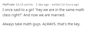 """Text - MePirate 15.1k points 1 day ago edited 16 hours ago I once said to a girl """"hey we are in the same math class right?"""" And now we are married. Always take math guys. ALWAYS. that's the key."""