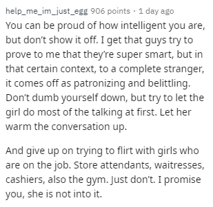 Text - help_me_im_just_egg 906 points 1 day a You can be proud of how intelligent you are, but don't show it off. I get that guys try to prove to me that they're super smart, but in that certain context, to a complete stranger, it comes off as patronizing and belittling. Don't dumb yourself down, but try to let the girl do most of the talking at first. Let her warm the conversation up. And give up on trying to flirt with girls who are on the job. Store attendants, waitresses, cashiers, also the