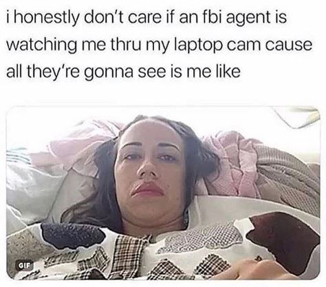 Facial expression - i honestly don't care if an fbi agent is watching me thru my laptop cam cause all they're gonna see is me like OIF