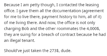 Text - Because I am petty though, I contacted the leasing office. I gave them all the documentation (agreement for me to live there, payment history to him, all of it) of me living there. And now, the office is not only charging Bob and the other roommates the 4,000$, they are suing for a breach of contract because he had an illegal tenant. Should've just taken the 273$, dude.