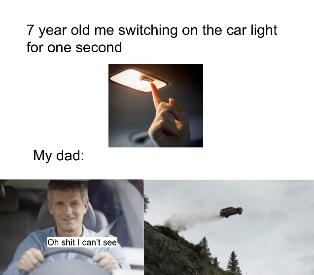 Adaptation - 7 year old me switching on the car light for one second My dad: Oh shit I can't see