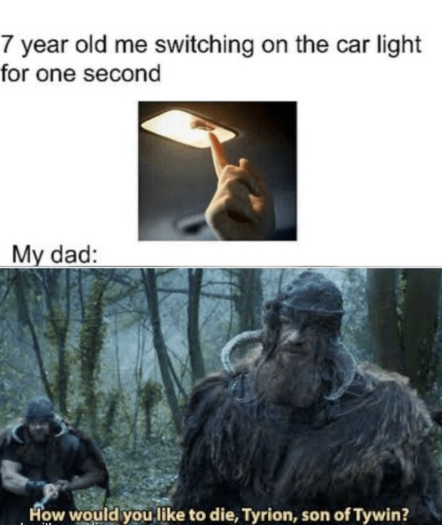 Text - 7 year old me switching on the car light for one second My dad: How would you like to die, Tyrion, son of Tywin?