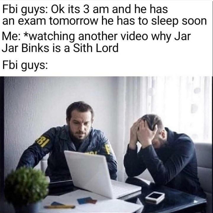 Job - Fbi guys: Ok its 3 am and he has an exam tomorrow he has to sleep soon Me: *watching another video why Jar Jar Binks is a Sith Lord Fbi guys: 81