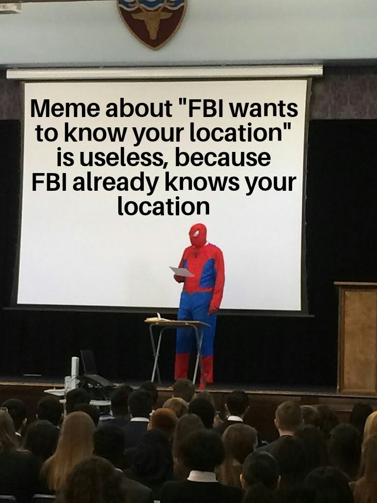 "Text - Meme about ""FBI wants to know your location"" is useless, because FBI already knows your location"