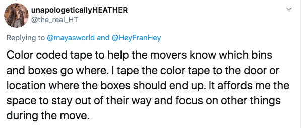 Text - unapologeticallyHEATHER @the_real_HT Replying to@mayasworld and @HeyFranHey Color coded tape to help the movers know which bins and boxes go where. I tape the color tape to the door or location where the boxes should end up. It affords me the space to stay out of their way and focus on other things during the move