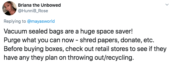 Text - Briana the Unbowed @HunniB_Rose Replying to@mayasworld Vacuum sealed bags are a huge space saver! Purge what you can now shred papers, donate, etc. Before buying boxes, check out retail stores to see if they have any they plan on throwing out/recycling.