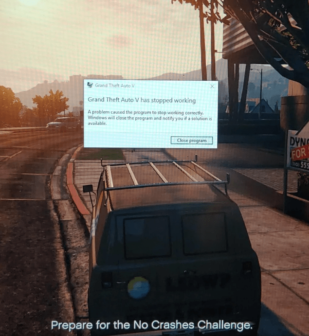 Motor vehicle - Grand Theft Auto V Grand Theft Auto V has stopped working A problem caused the program to stop working correctly Windows will close the program and notify you if a solution is available. DYN Close program FOR S0555 Prepare for the No Crashes Challenge.