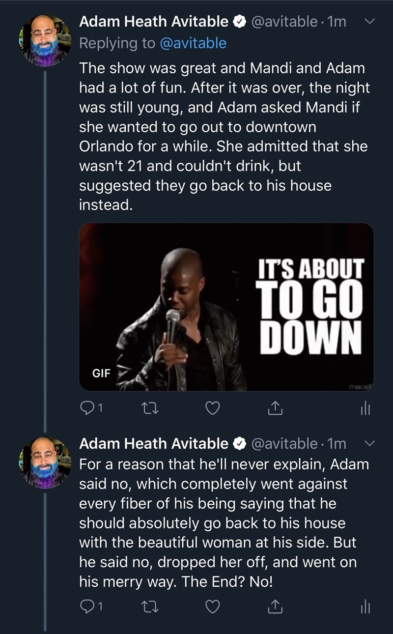 Text - Adam Heath Avitable @avitable 1m Replying to @avitable The show was great and Mandi and Adam had a lot of fun. After it was over, the night was still young, and Adam asked Mandi if she wanted to go out to downtown Orlando for a while. She admitted that she wasn't 21 and couldn't drink, but suggested they go back to his house instead. ITS ABOUT TO GO DOWN GIF marced Adam Heath Avitable @avitable 1m For a reason that he'll never explain, Adam said no, which completely went against every fib