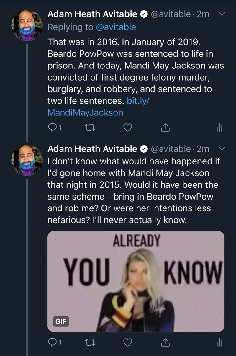 Text - @avitable 2m Adam Heath Avitable Replying to @avitable That was in 2016. In January of 2019, Beardo PowPow was sentenced to life in prison. And today, Mandi May Jackson was convicted of first degree felony murder, burglary, and robbery, and sentenced to two life sentences. bit.ly/ MandiMayJackson @avitable 2m I don't know what would have happened if I'd gone home with Mandi May Jackson that night in 2015. Would it have been the same scheme - bring in Beardo PowPow Adam Heath Avitable and