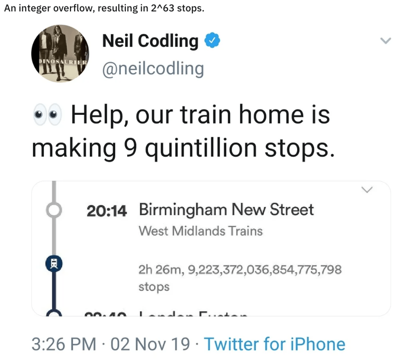 Text - An integer overflow, resulting in 2^63 stops. Neil Codling INOSAURIER @neilcodling Help, our train home is making 9 quintillion stops. 20:14 Birmingham New Street West Midlands Trains 2h 26m, 9,223,372,036,854,775,798 stops 3:26 PM 02 Nov 19 Twitter for iPhone