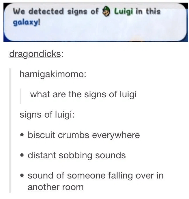 Text - Luigi in this We detected signs of galaxy! dragondicks: hamigakimomo: what are the signs of luigi signs of luigi: biscuit crumbs everywhere distant sobbing sounds sound of someone falling over in another room