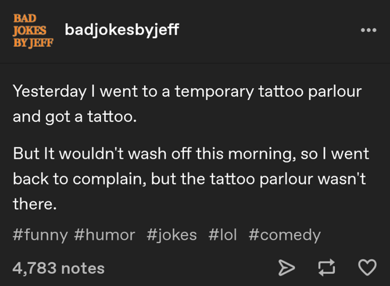 Text - BAD JOKES badjokes byjeff BY JEFF Yesterday I went to a temporary tattoo parlour and got a tattoo. But It wouldn't wash off this morning, so I went back to complain, but the tattoo parlour wasn't there. #funny #humor #jokes lol #comedy 4,783 notes