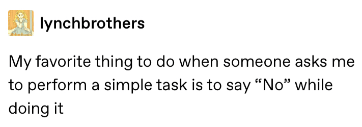 """Text - lynchbrothers My favorite thing to do when someone asks me to perform a simple task is to say """"No"""" while doing it"""