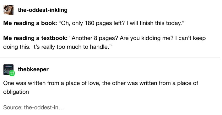 """Text - the-oddest-inkling Me reading a book: """"Oh, only 180 pages left? I will finish this today."""" Me reading a textbook: """"Another 8 pages? Are you kidding me? I can't keep doing this. It's really too much to handle."""" thebkeeper One was written from a place of love, the other was written from a place of obligation Source: the-oddest-in..."""