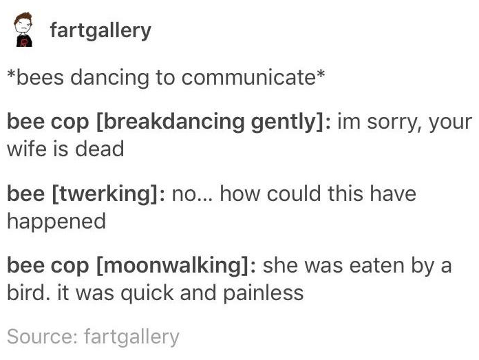 Text - fartgallery bees dancing to communicate bee cop [breakdancing gently]: im sorry, your wife is dead bee [twerking]: no... how could this have happened bee cop [moonwalking]: she was eaten by a bird. it was quick and painless Source: fartgallery