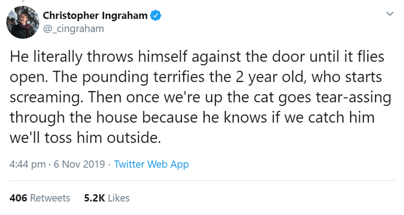 Text - Christopher Ingraham @_cingraham He literally throws himself against the door until it flies open. The pounding terrifies the 2 year old, who starts screaming. Then once we're up the cat goes tear-assing through the house because he knows if we catch him we'll toss him outside. 4:44 pm 6 Nov 2019 Twitter Web App 5.2K Likes 406 Retweets
