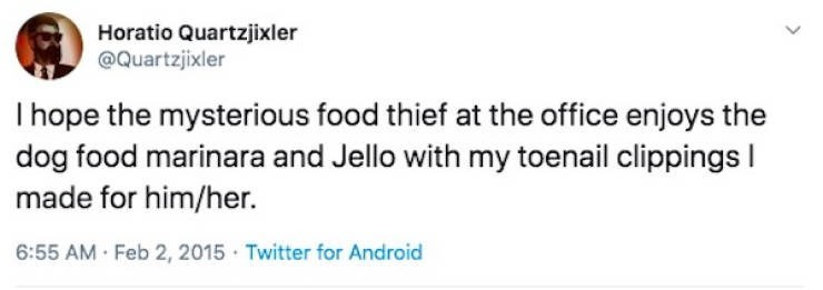 Text - Horatio Quartzjixler @Quartzjixler I hope the mysterious food thief at the office enjoys the dog food marinara and Jello with my toenail clippings I made for him/her. 6:55 AM Feb 2, 2015 Twitter for Android