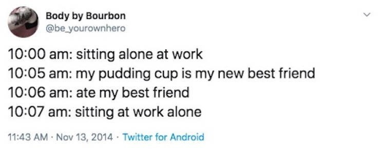 Text - Body by Bourbon @be yourownhero 10:00 am: sitting alone at work 10:05 am: my pudding cup is my new best friend 10:06 am: ate my best friend 10:07 am: sitting at work alone 11:43 AM Nov 13, 2014 Twitter for Android