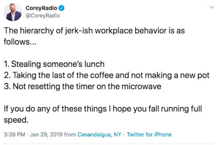 Text - CoreyRadio @CoreyRadio The hierarchy of jerk-ish workplace behavior is as follows... 1. Stealing someone's lunch 2. Taking the last of the coffee and not making a new pot 3. Not resetting the timer on the microwave any of these things I hope you fall running full speed 3:39 PM Jan 29, 2019 from Canandaigua, NY Twitter for iPhone