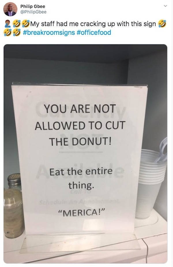 "Text - Philip Gbee @PhilipGbee 2 My staff had me cracking up with this sign #breakroomsigns #officefood YOU ARE NOT ALLOWED TO CUT THE DONUT! Eat the entire thing. Sch ""MERICA!"""