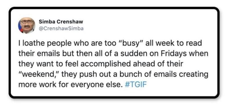 """Text - Simba Crenshaw @CrenshawSimba I loathe people who are too """"busy"""" all week to read their emails but then all of a sudden on Fridays when they want to feel accomplished ahead of their """"weekend,"""" they push out a bunch of emails creating more work for everyone else. #TGIF"""
