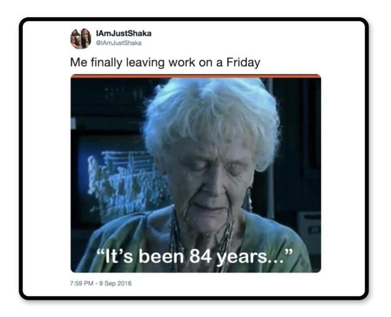 "Text - IAmJustShaka GIAmJustShaka Me finally leaving work on a Friday ""It's been 84 years..."" 7:59 PM-9 Sep 2016"