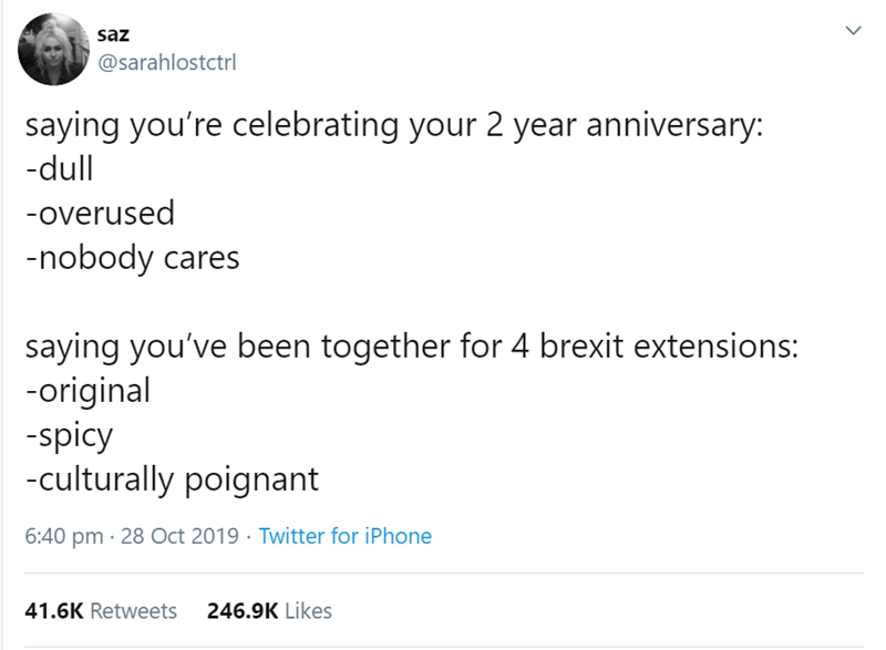 Text - saz @sarahlostctrl saying you're celebrating your 2 year anniversary: -dull -overused nobody cares saying you've been together for 4 brexit extensions: -original -spicy -culturally poignant 6:40 pm 28 Oct 2019 Twitter for iPhone 246.9K Likes 41.6K Retweets
