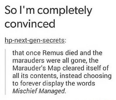 Text - So I'm completely convinced hp-next-gen-secrets: that once Remus died and the marauders were all gone, the Marauder's Map cleared itself of all its contents, instead choosing to forever display the words Mischief Managed.