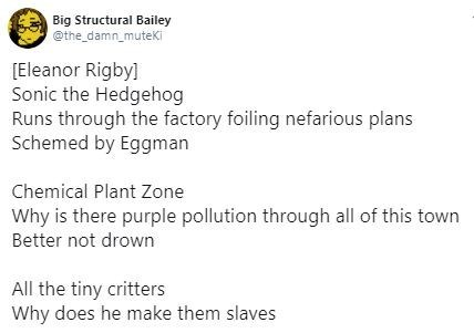 Text - Big Structural Bailey @the_damn_muteKi Eleanor Rigby] Sonic the Hedgehog Runs through the factory foiling nefarious plans Schemed by Eggman Chemical Plant Zone Why is there purple pollution through all of this town Better not drown All the tiny critters Why does he make them slaves