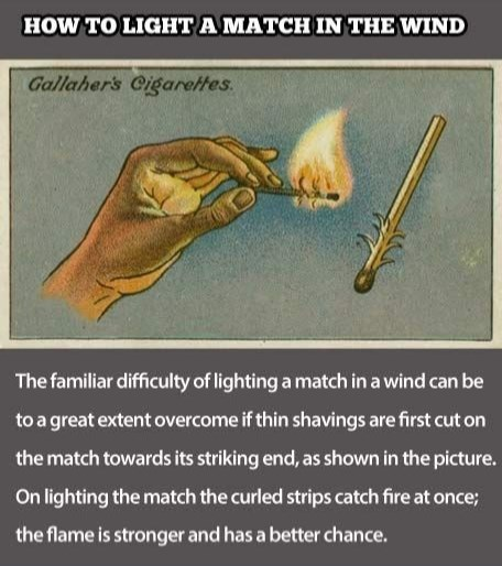 Joint - HOW TO LIGHT A MATCH IN THE WIND Gallaher's Cigareltes The familiar difficulty of lighting a match in a wind can be to a great extent overcome if thin shavings are first cut on the match towards its striking end, as shown in the picture. On lighting the match the curled strips catch fire at once; the flame is stronger and has a better chance.