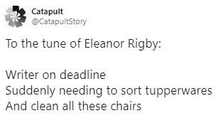 Text - Catapult @CatapultStory To the tune of Eleanor Rigby: Writer on deadline Suddenly needing to sort tupperwares And clean all these chairs