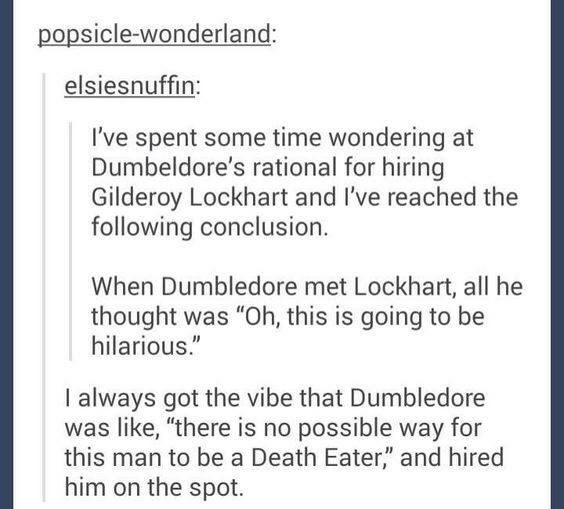 """Text - popsicle-wonderland: elsiesnuffin: I've spent some time wondering at Dumbeldore's rational for hiring Gilderoy Lockhart and I've reached the following conclusion. When Dumbledore met Lockhart, all he thought was """"Oh, this is going to be hilarious."""" always got the vibe that Dumbledore was like, """"there is no possible way for this man to be a Death Eater,"""" and hired him on the spot."""